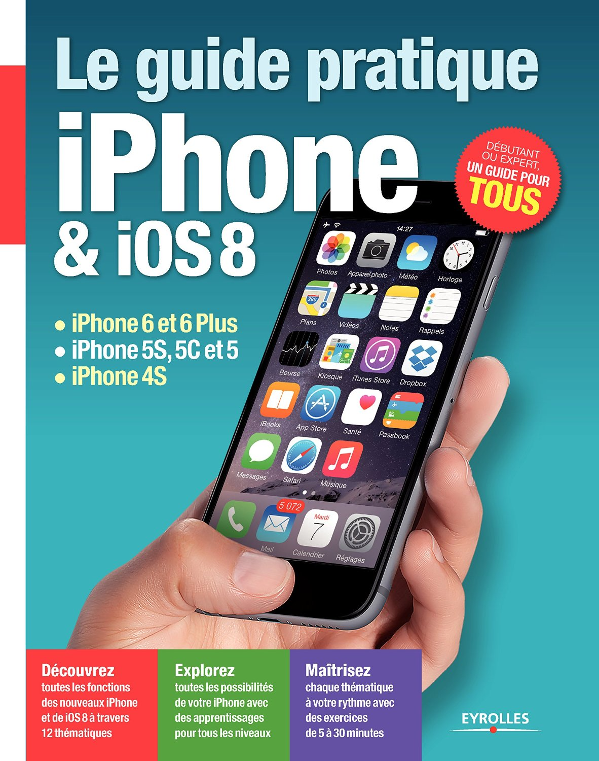 Le guide pratique iPhone et iOS 8 : iPhone 6 et 6 Plus - iPhone 5S, 5C et 5 - iPhone 4S - Débutant ou expert, un guide pour tous