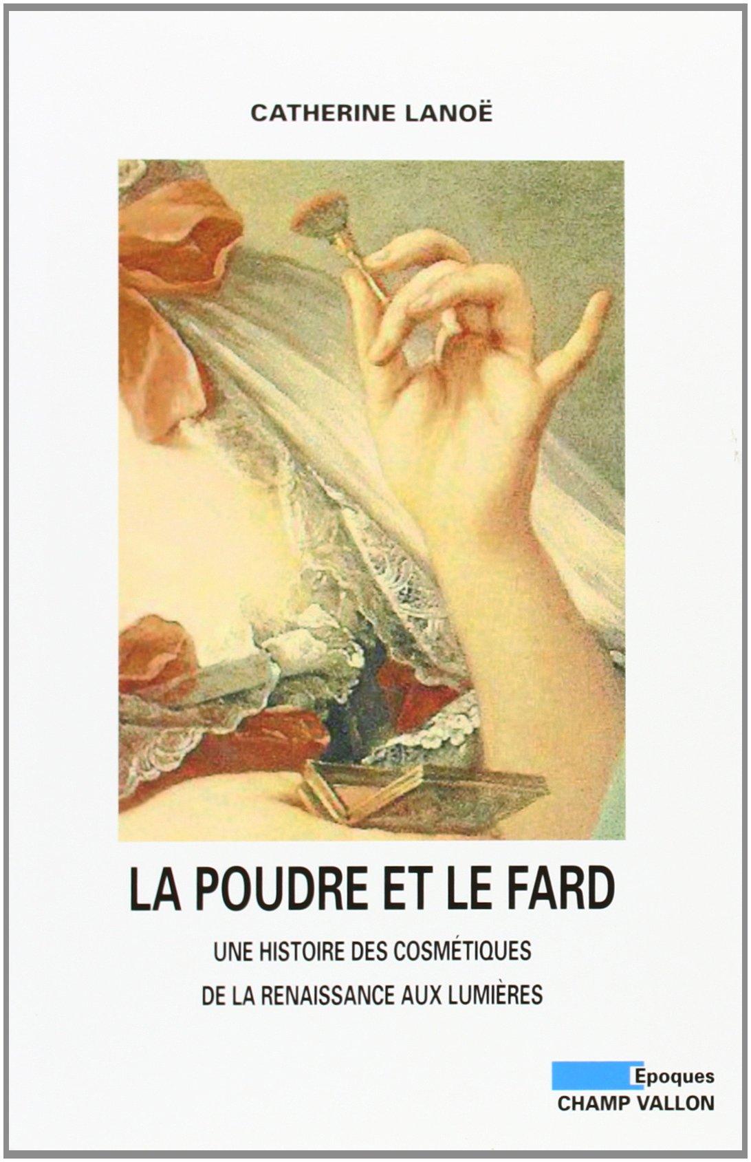 La poudre et le fard : Une histoire des cosmétiques de la Renaissance aux Lumières