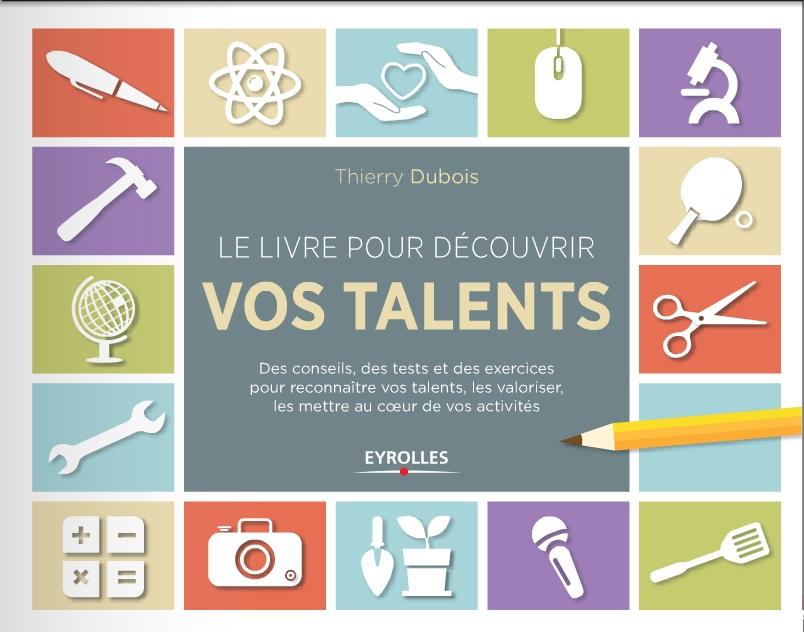 Le livre pour découvrir vos talents : Des conseils, des tests et des exercices pour reconnaître vos talents, les valoriser, ...