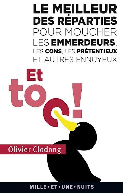 Et Toc ! : Le Meilleur Des Réparties Pour Moucher Les Emmerdeurs, Les Cons, Les Prétentieux Et Autre...