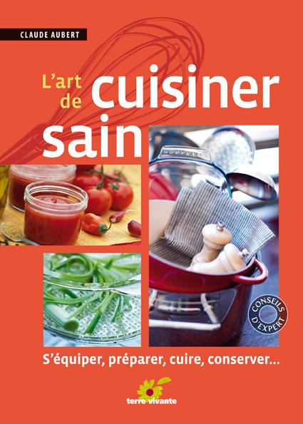 L'art de cuisiner sain - S'équiper, préparer, cuire et conserver
