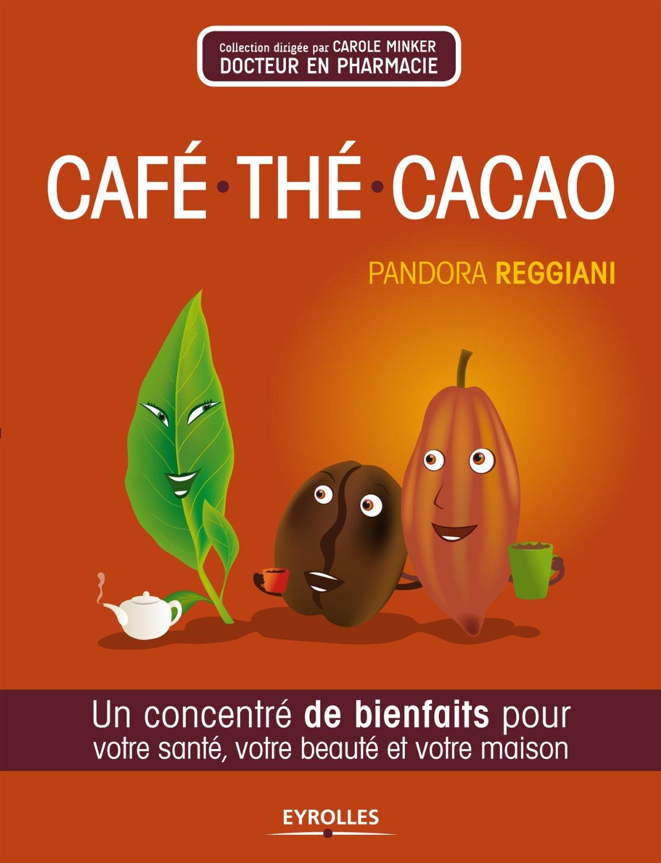 Café- thé -cacao : Un concentré de bienfaits pour votre santé- votre beauté et votre maison