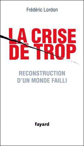 La crise de trop : Reconstruction d'un monde failli - Frédéric Lordon