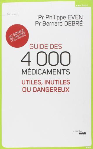 Guide des 4 000 medicaments utiles, inutiles ou dangereux. Philippe EVEN, Bernard DEBRE
