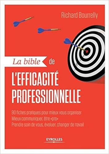 La bible de l'efficacité professionnelle : 90 fiches pratiques pour mieux vous organiser mieux communiquer être pro prendre soin de vous évoluer changer de travail