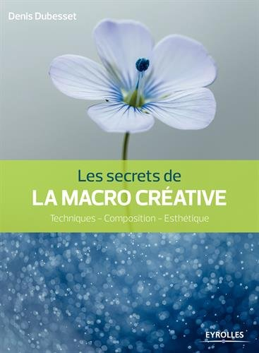 Les secrets de la macro créative : Techniques - Composition - Esthétique