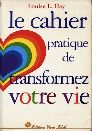 Le cahier pratique de Transformez votre vie - Louise-L Hay