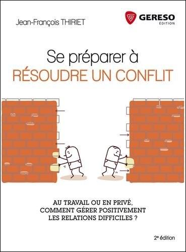 Se préparer à résoudre un conflit - Au travail ou en privé, comment gérer positivement les relations difficiles ?
