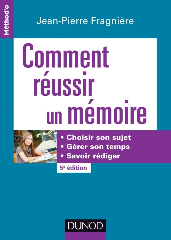 Comment réussir un mémoire : Choisir son sujet gérer son temps savoir rédiger
