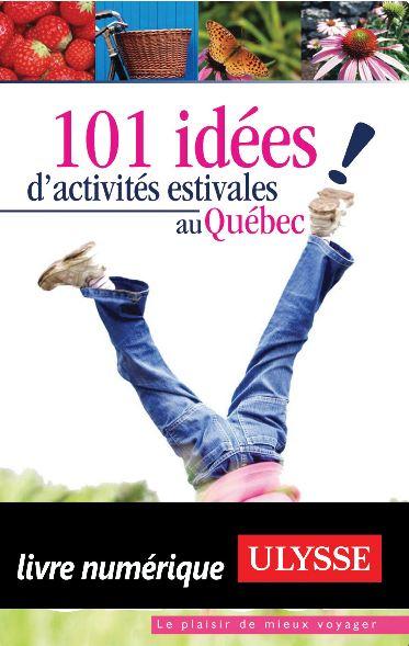 101 idées d'activités estivales au Québec. Ulysse