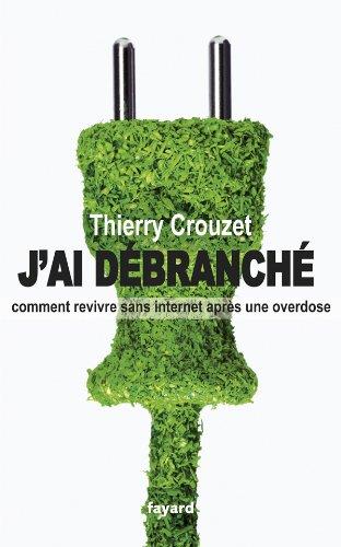 télécharger J'ai débranché - Comment revivre sans internet après une overdose - Thierry Crouzet