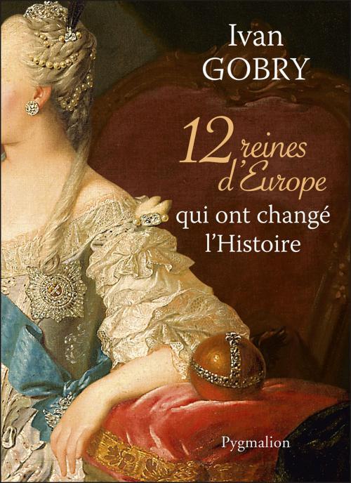 12 Reines d'Europe qui ont changé l'histoire de Ivan Gobry