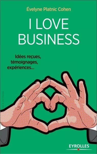 télécharger I love business : Idées reçues, témoignages, expériences