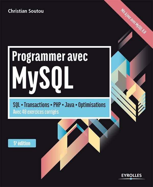 PROGRAMMER AVEC MYSQL : SQL - TRANSACTIONS - PHP - JAVA - OPTIMISATIONS - AVEC 40 EXERCICES CORRIGÉS - 5E ÉD